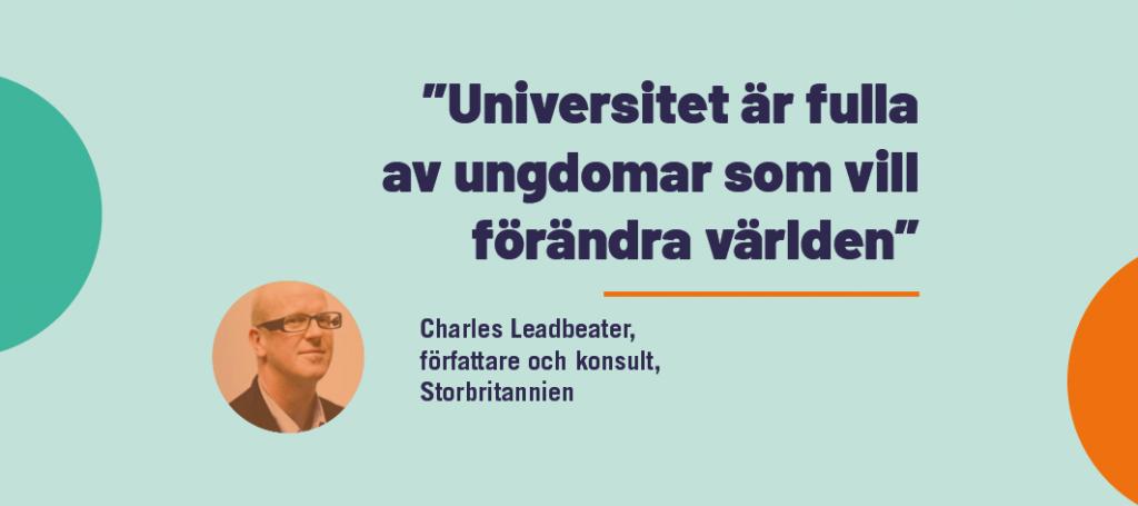 """""""Universitet är fulla av ungdomar som vill förändra världen"""" – Charles Leadbeater"""